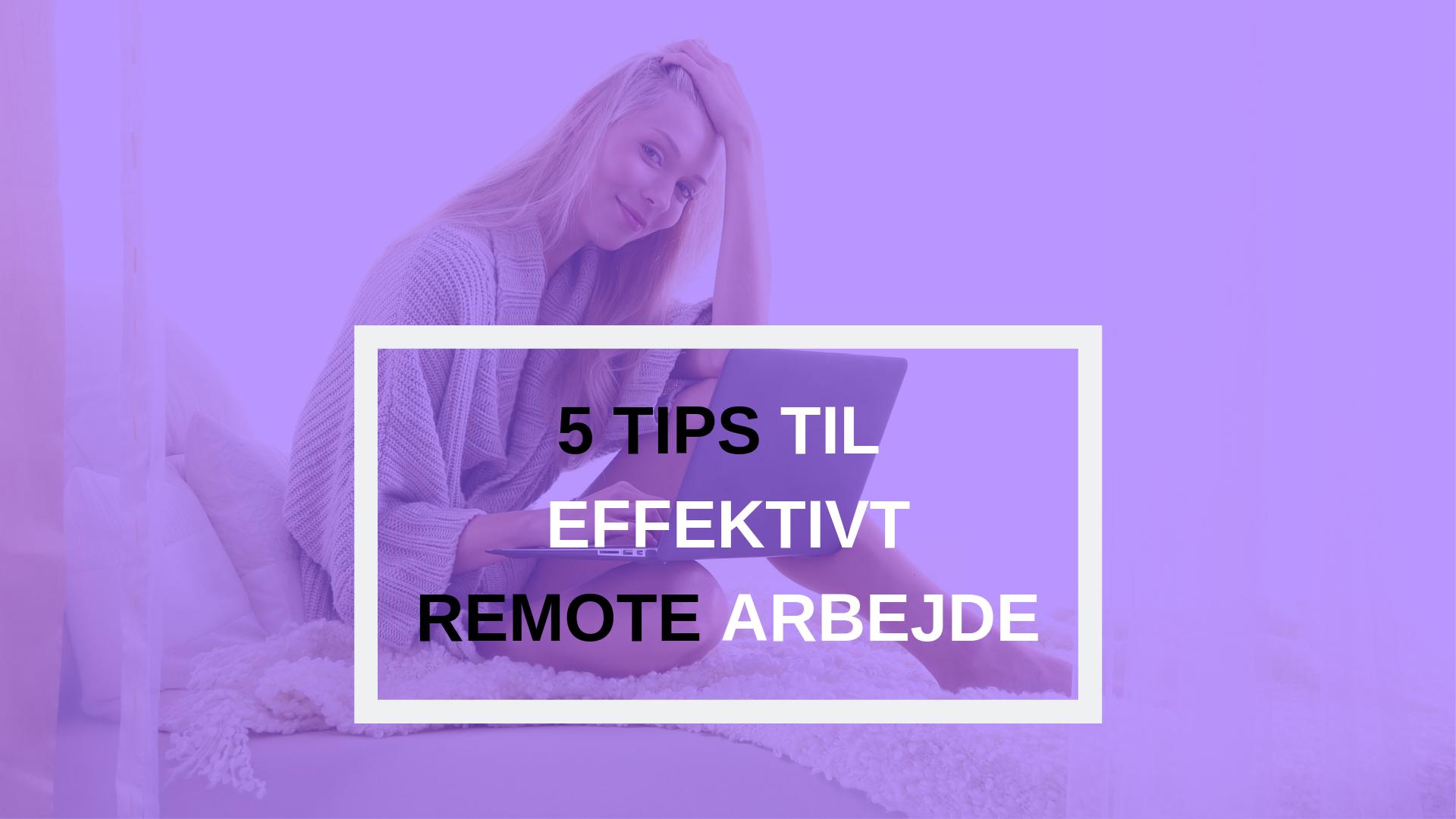 5 tips til effektivt remote arbejde